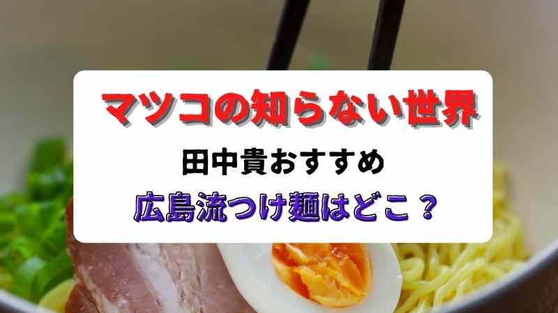 マツコの知らない世界/田中貴おすすめ広島流つけ麺はどこ?3月23日放送