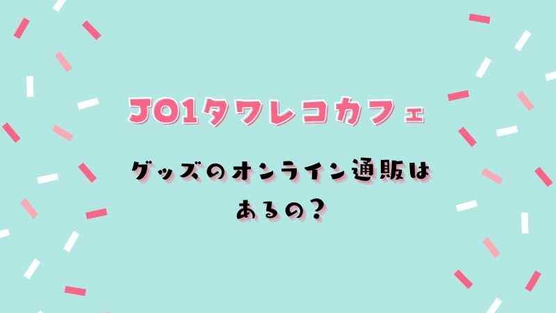 JO1タワレコカフェ第2弾グッズのオンライン通販はある?